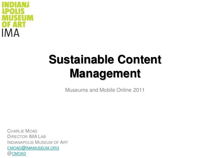 Sustainable Content Management<br />Museums and Mobile Online 2011<br />Charlie Moad<br />Director IMA Lab<br />Indianapol...
