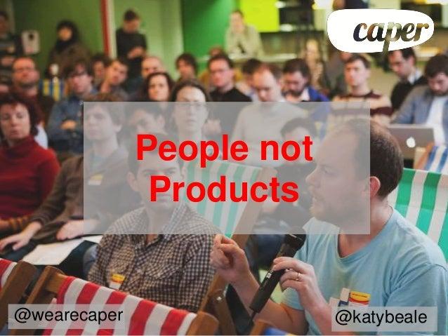 People not               Products@wearecaper                @katybeale