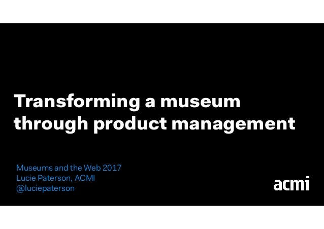 Transforming a museum through product management Museums and the Web 2017 Lucie Paterson, ACMI 