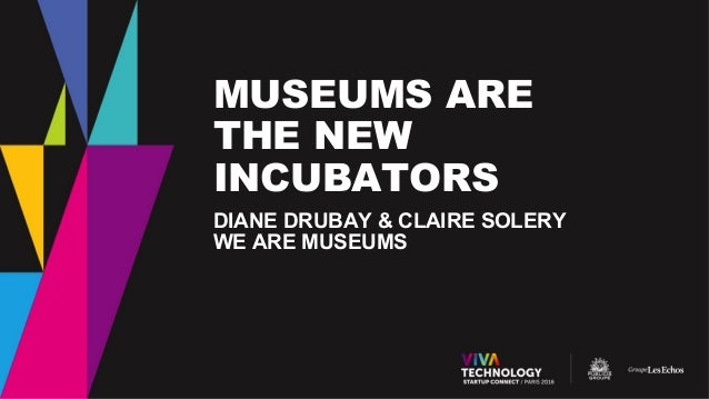 MUSEUMS ARE THE NEW INCUBATORS DIANE DRUBAY & CLAIRE SOLERY WE ARE MUSEUMS