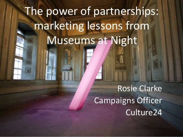 The power of partnerships:  marketing lessons from    Museums at Night                 Rosie Clarke             Campaigns ...