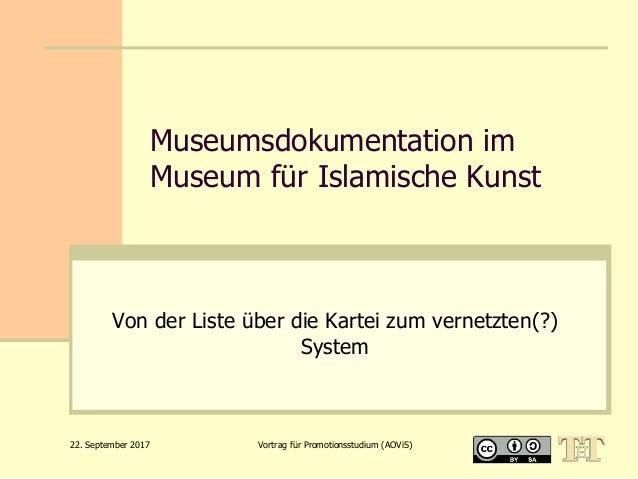 22. September 2017 Vortrag für Promotionsstudium (AOViS) Museumsdokumentation im Museum für Islamische Kunst Von der Liste...