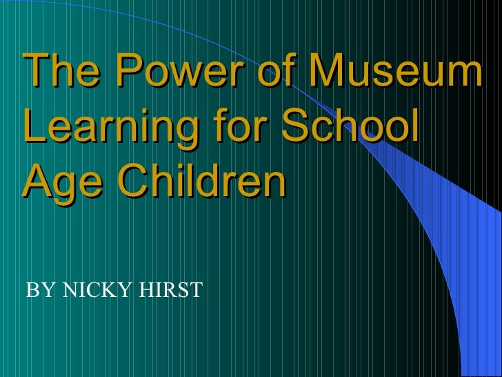 BY NICKY HIRST The Power of Museum Learning for School Age Children