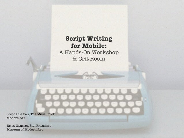 Script Writing !for Mobile: !A Hands-On Workshop !& Crit RoomStephanie Pau, The Museum ofModern ArtErica Gangsei, San Fran...