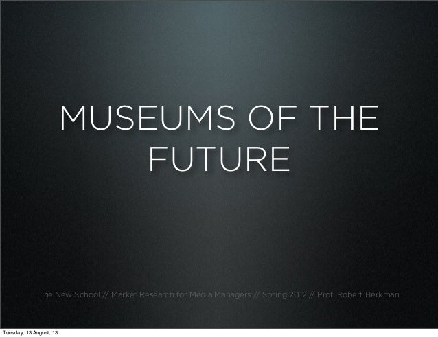 MUSEUMS OF THE FUTURE The New School // Market Research for Media Managers // Spring 2012 // Prof. Robert Berkman Tuesday,...