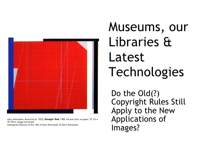 Museums, our Libraries & Latest Technologies <ul><li>Do the Old(?) Copyright Rules Still Apply to the New Applications of ...