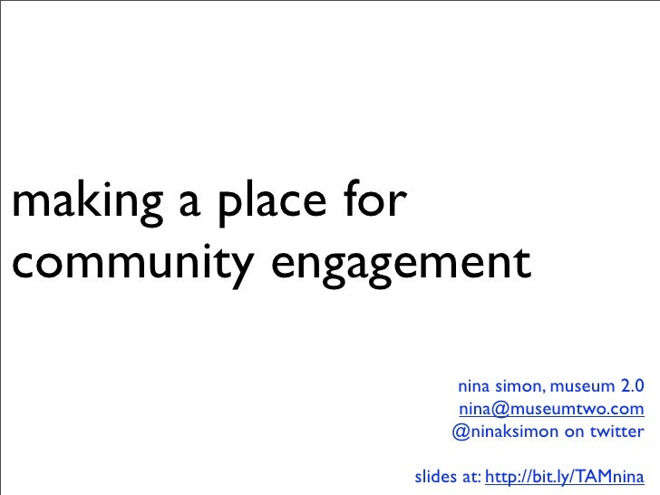 making a place for community engagement                      nina simon, museum 2.0                     nina@museumtwo.com...