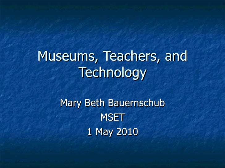 Museums, Teachers, and Technology Mary Beth Bauernschub MSET 1 May 2010
