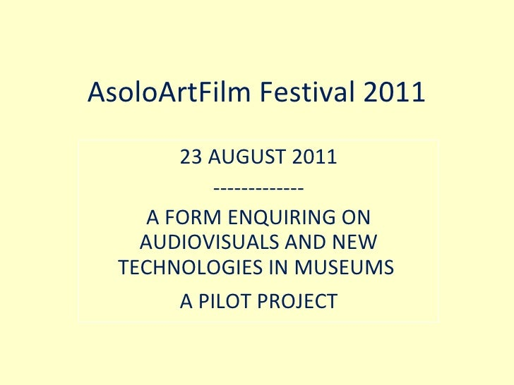 AsoloArtFilm Festival 2011 23 AUGUST 2011 ------------- A FORM ENQUIRING ON AUDIOVISUALS AND NEW TECHNOLOGIES IN MUSEUMS  ...