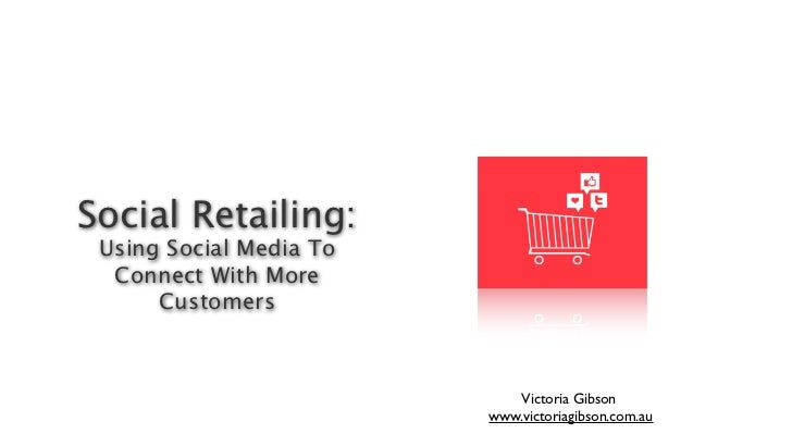 Social Retailing: Using Social Media To  Connect With More      Customers                            Victoria Gibson      ...