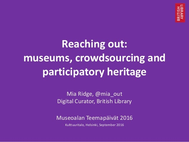 Reaching out: museums, crowdsourcing and participatory heritage Mia Ridge, @mia_out Digital Curator, British Library Museo...