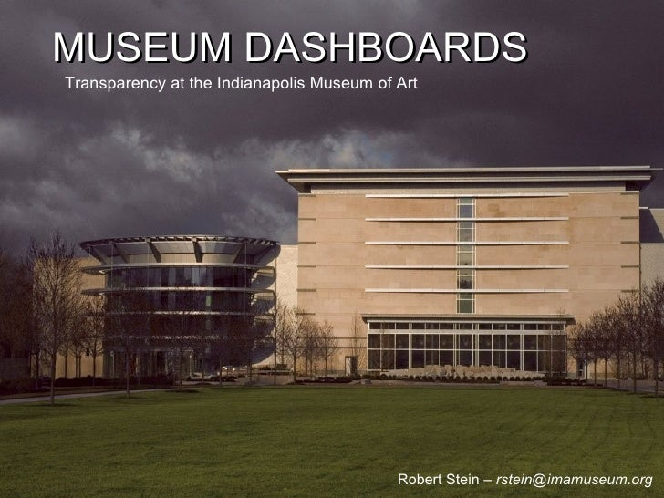 MUSEUM DASHBOARDS Transparency at the Indianapolis Museum of Art MUSEUM DASHBOARDS Robert Stein –  [email_address]