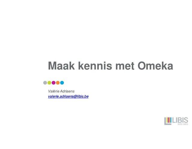 Maak kennis met Omeka Valérie Adriaens valerie.adriaens@libis.be