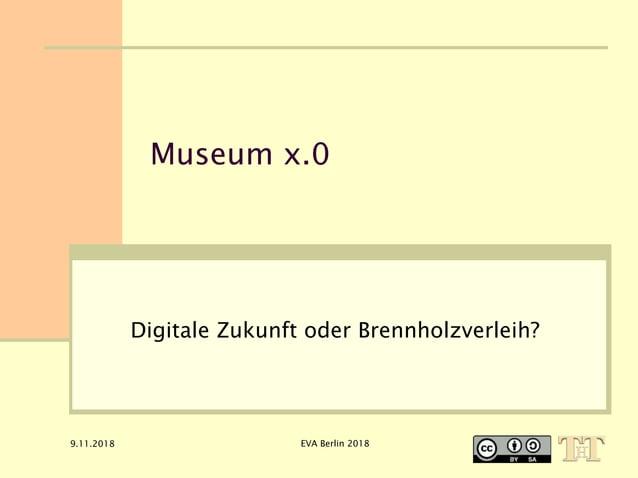 9.11.2018 EVA Berlin 2018 Museum x.0 Digitale Zukunft oder Brennholzverleih?