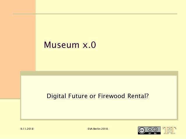 9.11.2018 EVA Berlin 2018 Museum x.0 Digital Future or Firewood Rental?