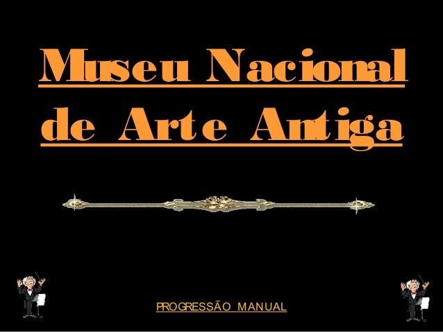 Museu Nacional de Arte Antiga  PROGRESSÃO MANUAL