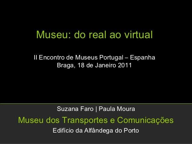 Museu: do real ao virtual   II Encontro de Museus Portugal – Espanha           Braga, 18 de Janeiro 2011          Suzana F...