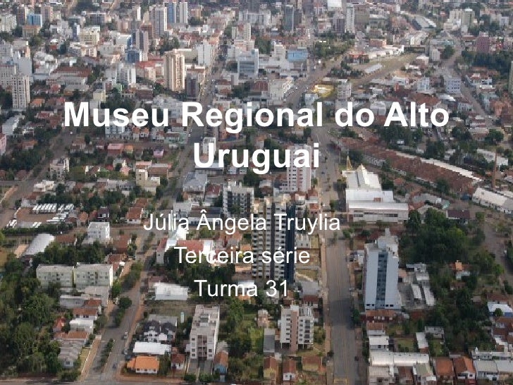 Museu Regional do Alto Uruguai Júlia Ângela Truylia Terceira série Turma 31