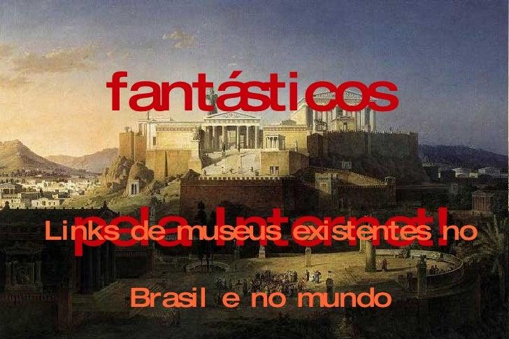 Visite museus fantásticos  pela Internet! Links de museus existentes no  Brasil e no mundo Autora: Tânia B. Teodoro – Deze...