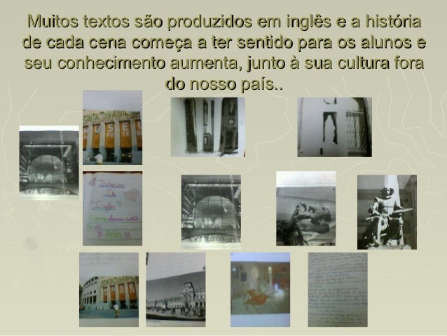 Muitos textos são produzidos em inglês e a históriade cada cena começa a ter sentido para os alunos eseu conhecimento aume...