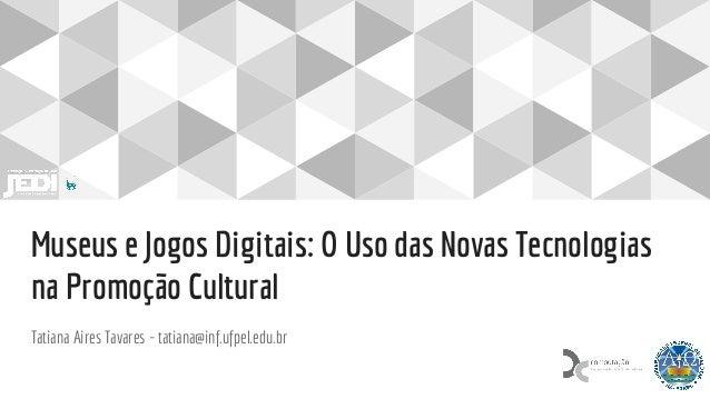 Museus e Jogos Digitais: O Uso das Novas Tecnologias na Promoção Cultural Tatiana Aires Tavares - tatiana@inf.ufpel.edu.br