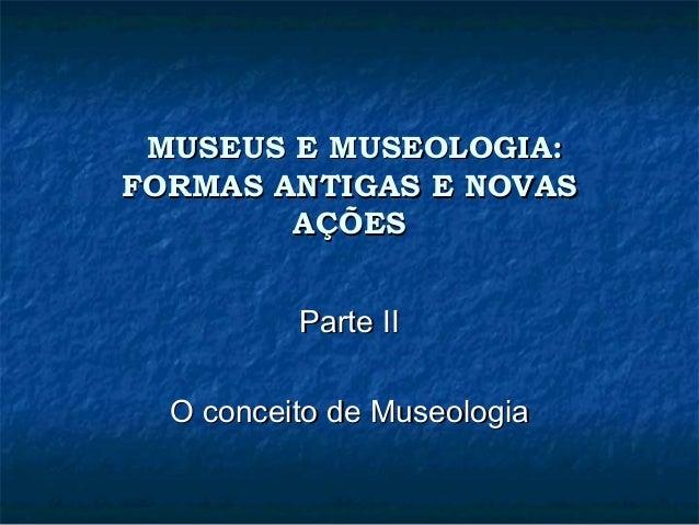 MUSEUS E MUSEOLOGIA:MUSEUS E MUSEOLOGIA: FORMAS ANTIGAS E NOVASFORMAS ANTIGAS E NOVAS AÇÕESAÇÕES Parte IIParte II O concei...