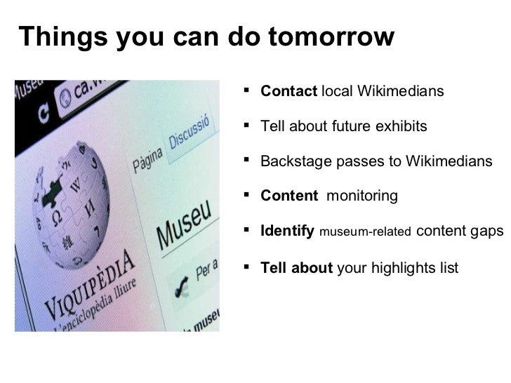 Things you can do tomorrow <ul><ul><li>Contact  local Wikimedians </li></ul></ul><ul><ul><li>Tell about future exhibits </...