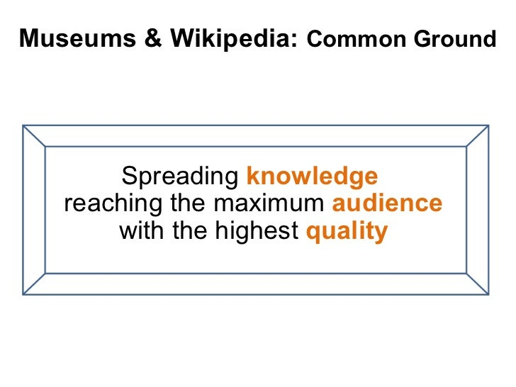 Spreading  knowledge   reaching the maximum  audience  with the highest  quality Museums & Wikipedia:  Common Ground