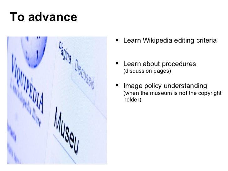 To advance <ul><ul><li>Learn Wikipedia editing criteria </li></ul></ul><ul><ul><li>Learn about procedures  (discussion pag...