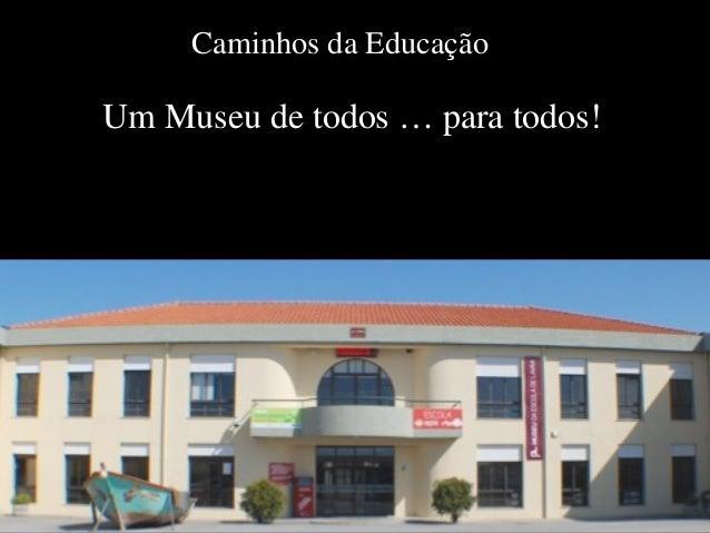 Caminhos da Educação Um Museu de todos … para todos!