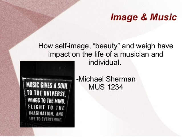 """Image & Music How self-image, """"beauty"""" and weigh have impact on the life of a musician and individual. -Michael Sherman MU..."""