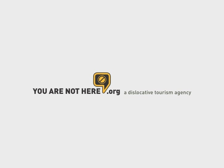 YOU ARE NOT HERE .org   a dislocative tourism agency