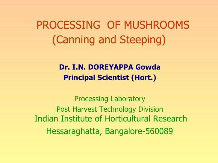PROCESSING  OF MUSHROOMS (Canning and Steeping) Dr. I.N. DOREYAPPA Gowda Principal Scientist (Hort.) Processing Laboratory...