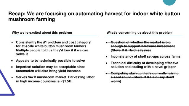 Recap: We are focusing on automating harvest for indoor white button mushroom farming ● Consistently the #1 problem and co...