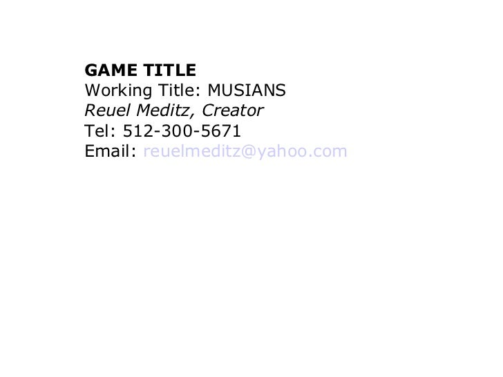GAME TITLE Working Title: MUSIANS Reuel Meditz, Creator Tel: 512-300-5671  Email:  [email_address]