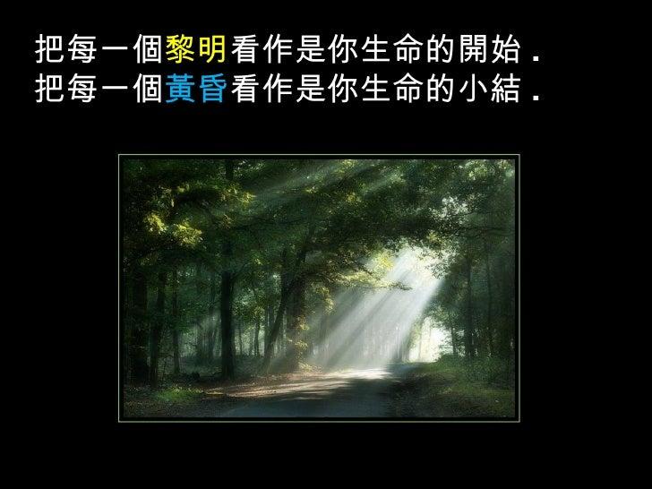 把每一個 黎明 看作是你生命的開始 . 把每一個 黃昏 看作是你生命的小結 .