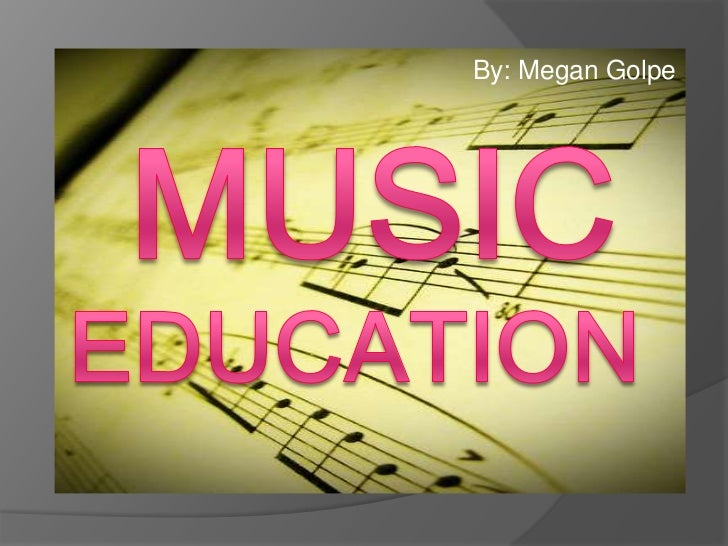 By: Megan Golpe<br />Music<br />Education<br />
