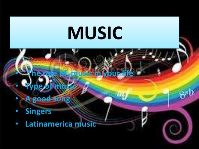 MUSIC•    The role of music in your life•   Type of music•   A good song•   Singers•   Latinamerica music