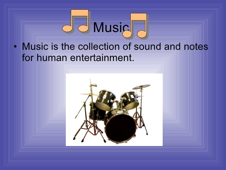 Music <ul><li>Music is the collection of sound and notes for human entertainment. </li></ul>