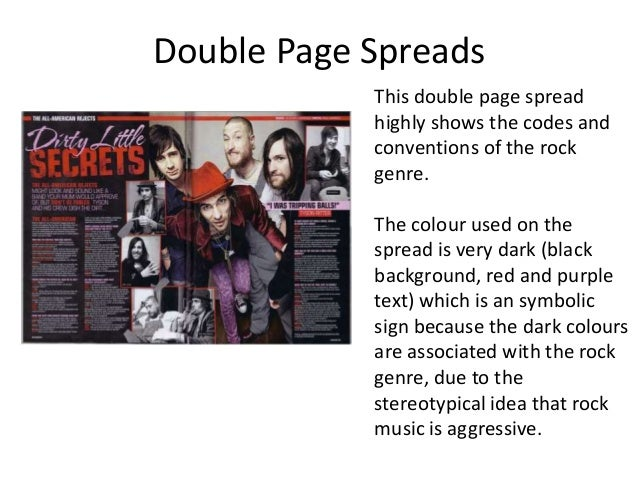 Double Page Spreads This double page spread highly shows the codes and conventions of the rock genre. The colour used on t...