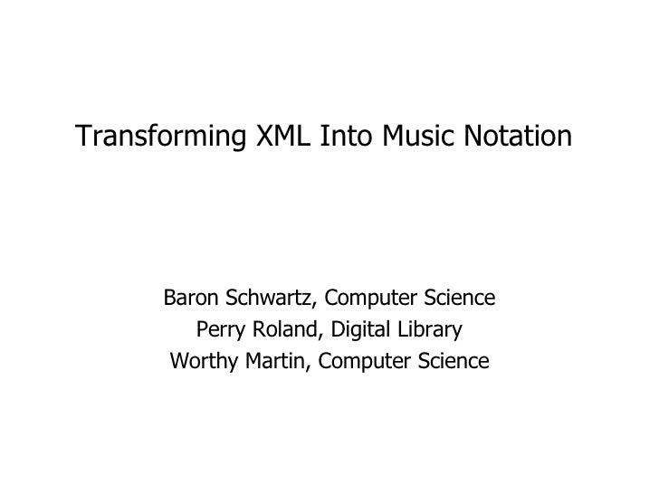 Transforming XML Into Music Notation Baron Schwartz, Computer Science Perry Roland, Digital Library Worthy Martin, Compute...