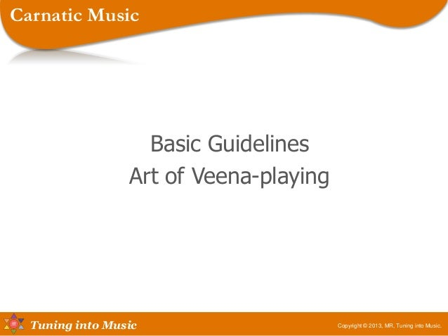 Tuning into Music Basic Guidelines Art of Veena-playing Copyright © 2013, MR, Tuning into Music. Carnatic Music