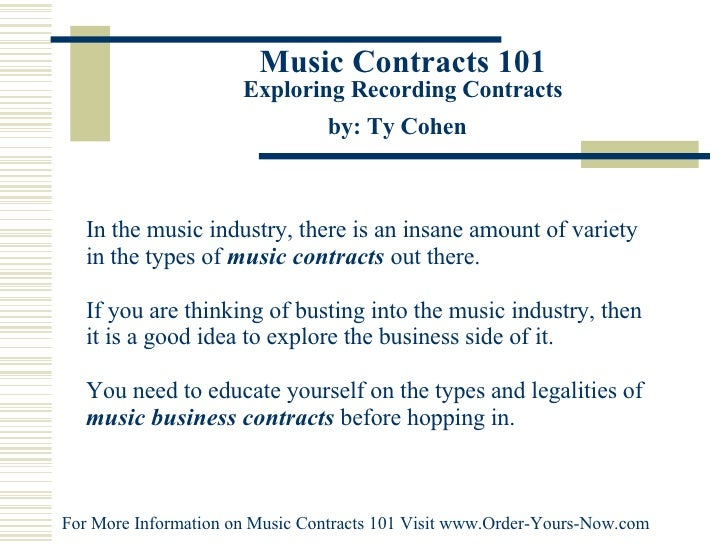Music Contracts 101 Exploring Recording Contracts by: Ty Cohen   In the music industry, there is an insane amount of varie...