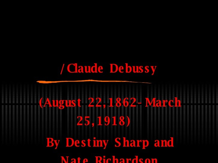 /Claude Debussy (August 22,1862-March 25,1918)  By Destiny Sharp and Nate Richardson