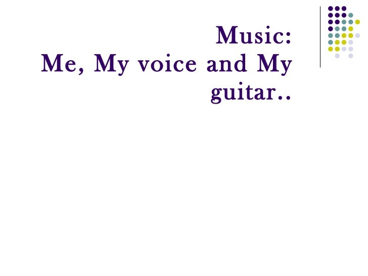 Music: Me, My voice and My guitar..
