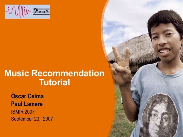 Music Recommendation Tutorial <ul><li>Òscar  Celma </li></ul><ul><li>Paul Lamere </li></ul><ul><ul><li>ISMIR 2007 </li></u...