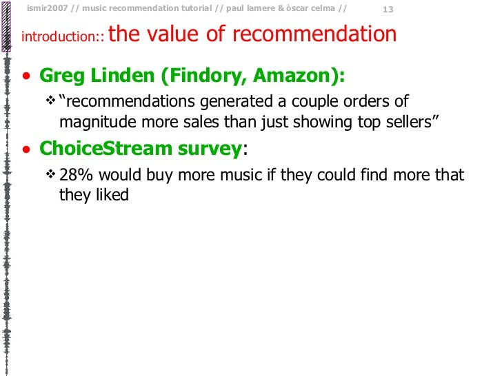 "introduction::   the value of recommendation <ul><li>Greg Linden (Findory, Amazon): </li></ul><ul><ul><li>"" recommendation..."
