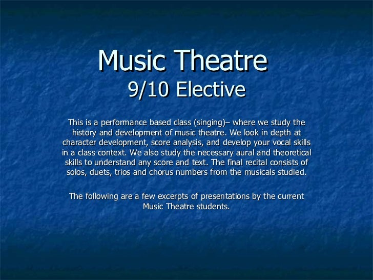 Music Theatre  9/10 Elective This is a performance based class (singing)– where we study the history and development of mu...