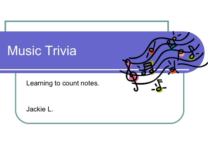 Music Trivia Learning to count notes. Jackie L.