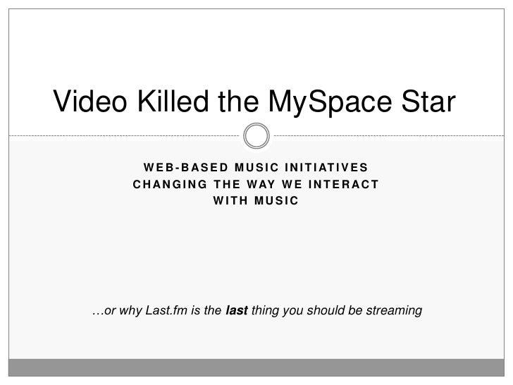 Video Killed the MySpace Star             W E B - B A S E D M U S I C I N I T I AT I V E S          C H A N G I N G T H E ...